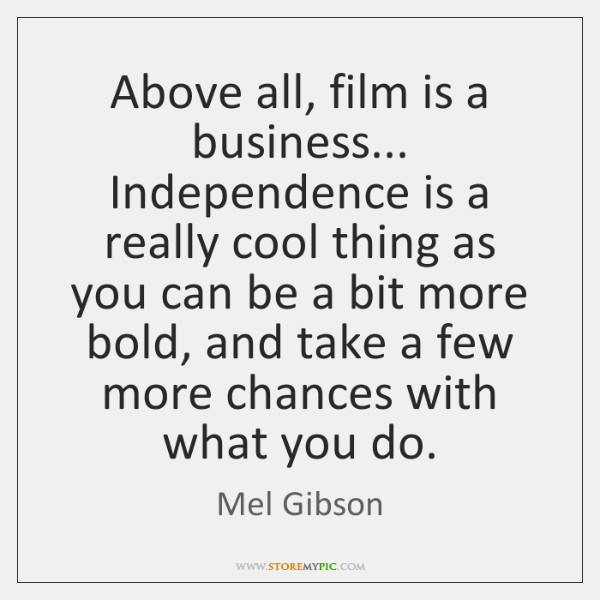Above all, film is a business... Independence is a really cool thing ...