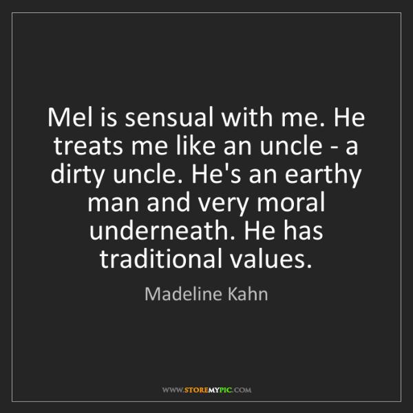 Madeline Kahn: Mel is sensual with me. He treats me like an uncle -...