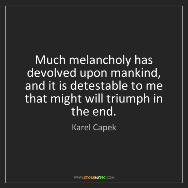 Karel Capek: Much melancholy has devolved upon mankind, and it is...