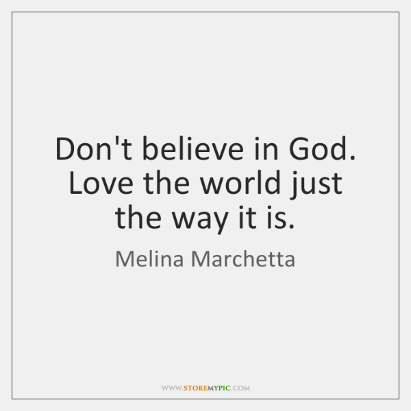 Don't believe in God. Love the world just the way it is.