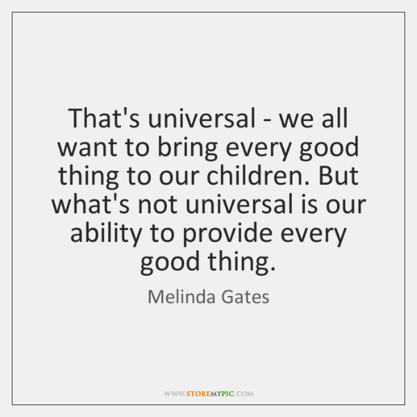 That's universal - we all want to bring every good thing to ...