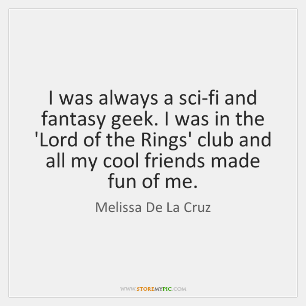 I was always a sci-fi and fantasy geek. I was in the ...