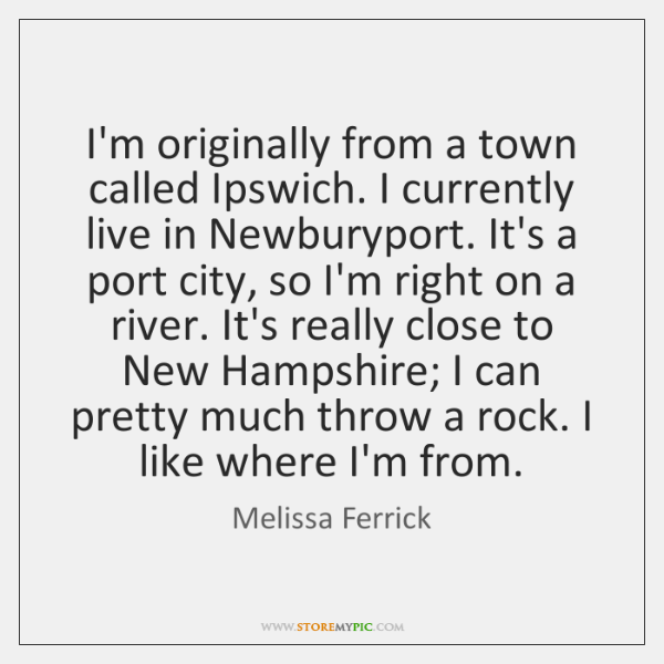 I'm originally from a town called Ipswich. I currently live in Newburyport. ...