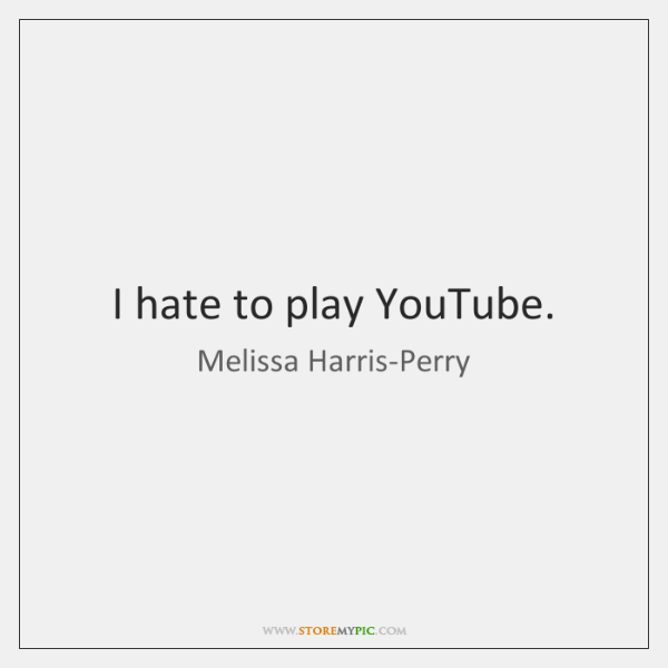 I hate to play YouTube.