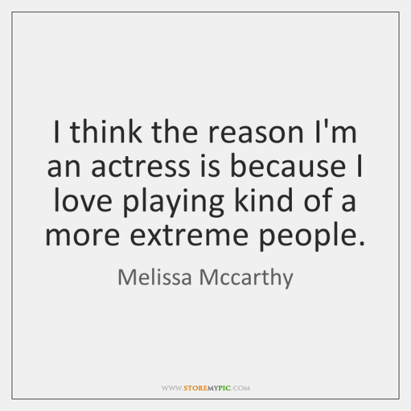 I think the reason I'm an actress is because I love playing ...
