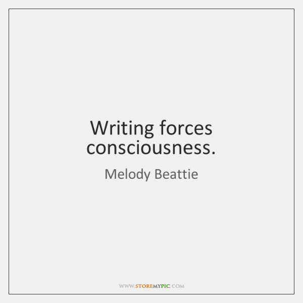 Writing forces consciousness.