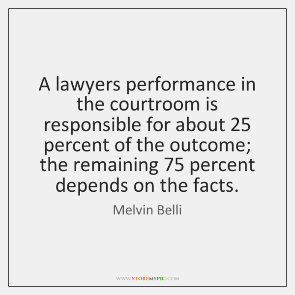A lawyers performance in the courtroom is responsible for about 25 percent of ...