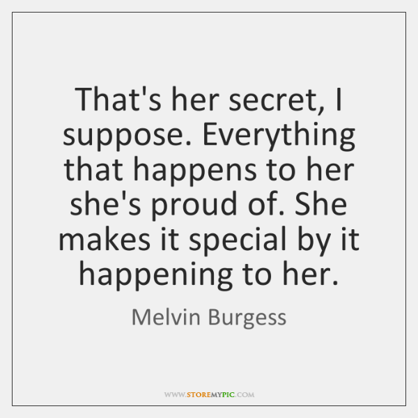 That's her secret, I suppose. Everything that happens to her she's proud ...