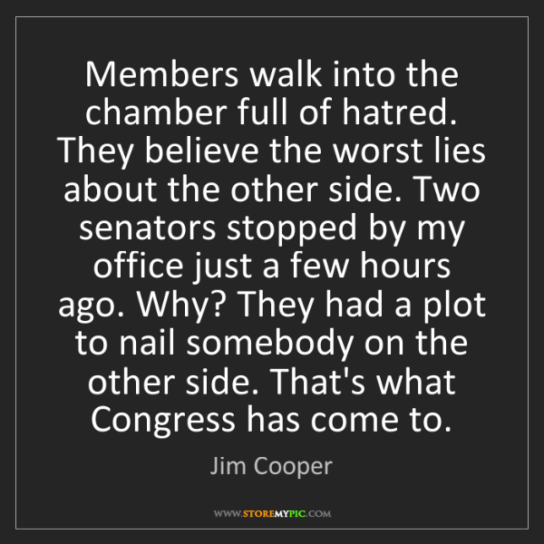 Jim Cooper: Members walk into the chamber full of hatred. They believe...