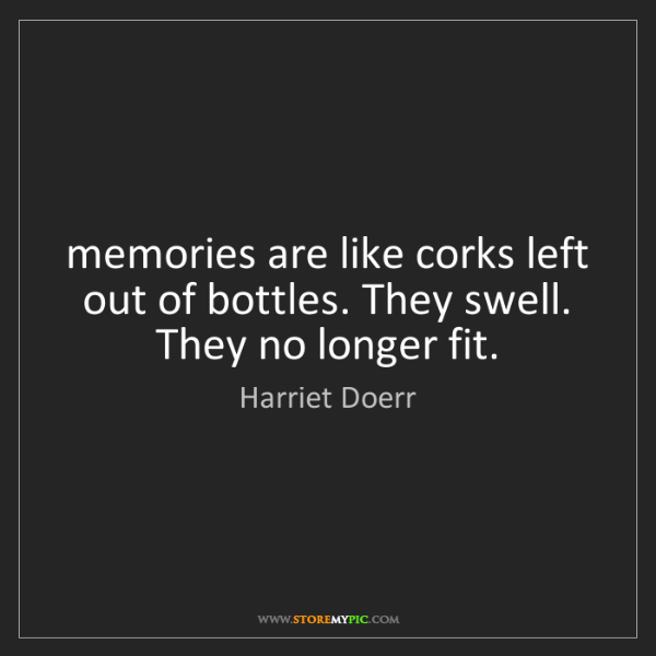Harriet Doerr: memories are like corks left out of bottles. They swell....