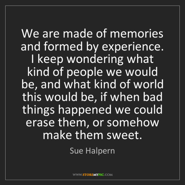 Sue Halpern: We are made of memories and formed by experience. I keep...