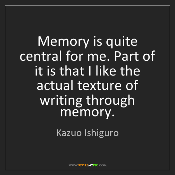 Kazuo Ishiguro: Memory is quite central for me. Part of it is that I...