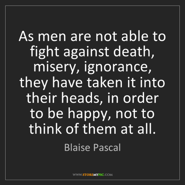 Blaise Pascal: As men are not able to fight against death, misery, ignorance,...