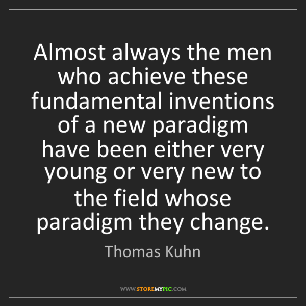 Thomas Kuhn: Almost always the men who achieve these fundamental inventions...