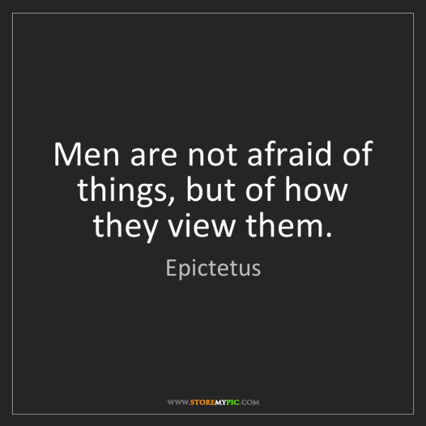 Epictetus: Men are not afraid of things, but of how they view them.