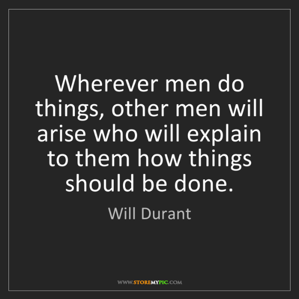 Will Durant: Wherever men do things, other men will arise who will...