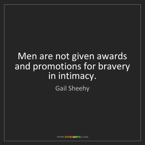 Gail Sheehy: Men are not given awards and promotions for bravery in...
