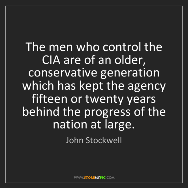 John Stockwell: The men who control the CIA are of an older, conservative...