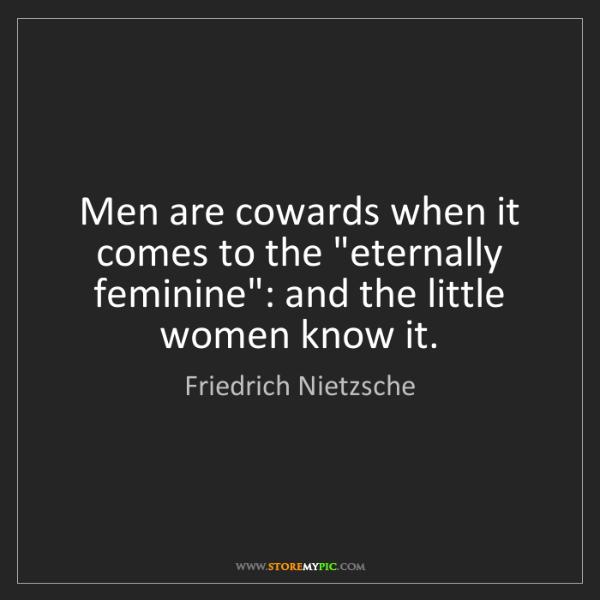 "Friedrich Nietzsche: Men are cowards when it comes to the ""eternally feminine"":..."
