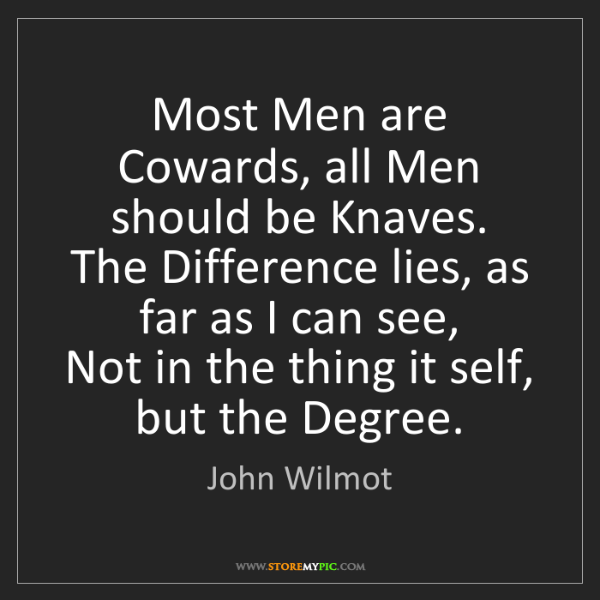 John Wilmot: Most Men are Cowards, all Men should be Knaves.   The...