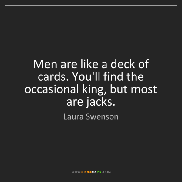 Laura Swenson: Men are like a deck of cards. You'll find the occasional...