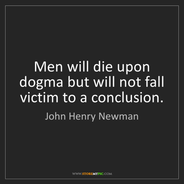 John Henry Newman: Men will die upon dogma but will not fall victim to a...