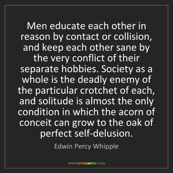 Edwin Percy Whipple: Men educate each other in reason by contact or collision,...