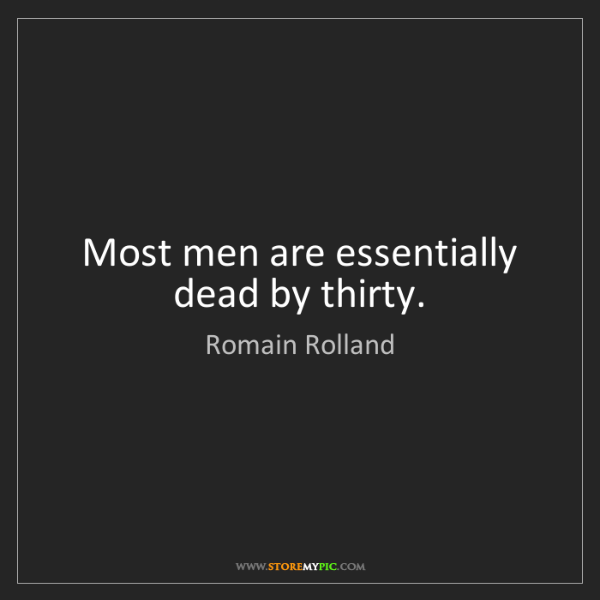 Romain Rolland: Most men are essentially dead by thirty.