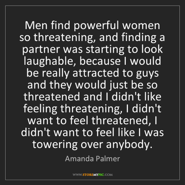Amanda Palmer: Men find powerful women so threatening, and finding a...