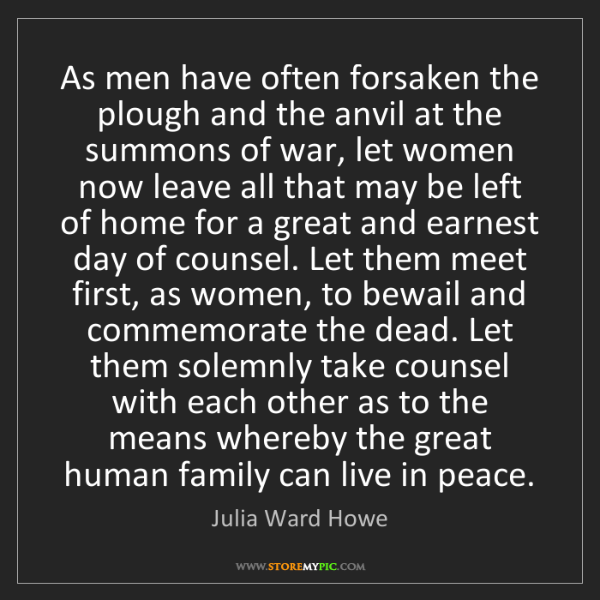 Julia Ward Howe: As men have often forsaken the plough and the anvil at...