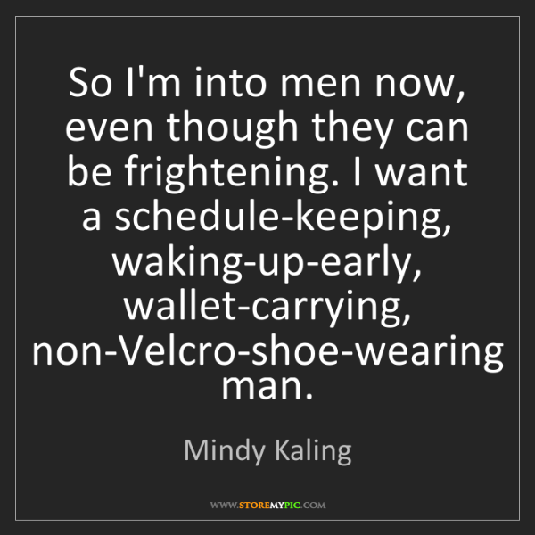 Mindy Kaling: So I'm into men now, even though they can be frightening....