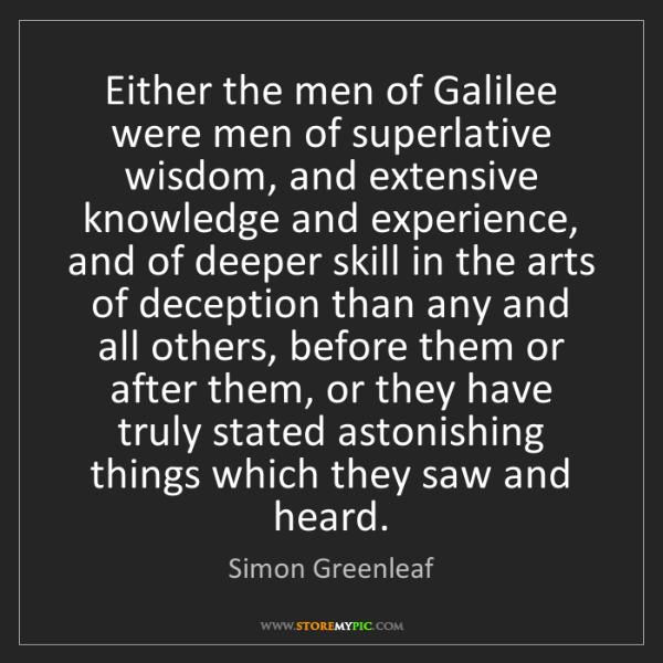 Simon Greenleaf: Either the men of Galilee were men of superlative wisdom,...