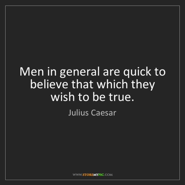 Julius Caesar: Men in general are quick to believe that which they wish...