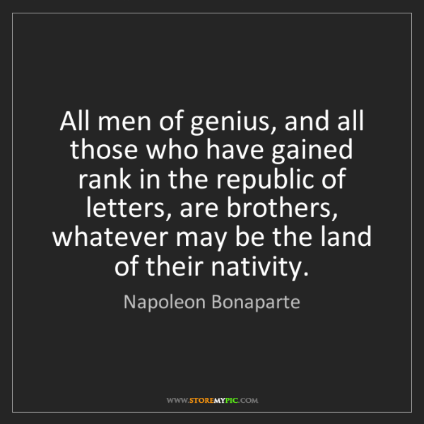 Napoleon Bonaparte: All men of genius, and all those who have gained rank...