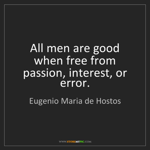 Eugenio Maria de Hostos: All men are good when free from passion, interest, or...