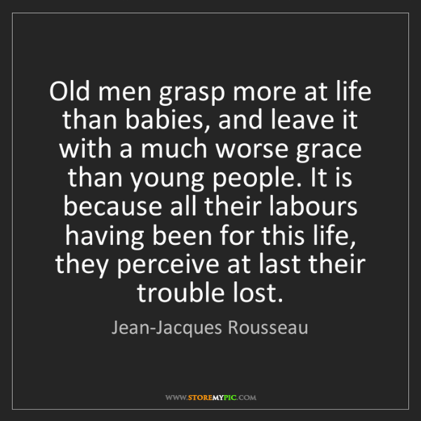 Jean-Jacques Rousseau: Old men grasp more at life than babies, and leave it...