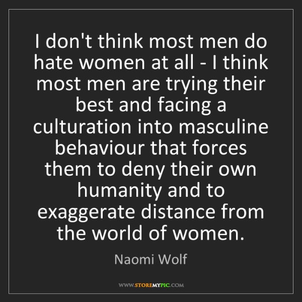 Naomi Wolf: I don't think most men do hate women at all - I think...