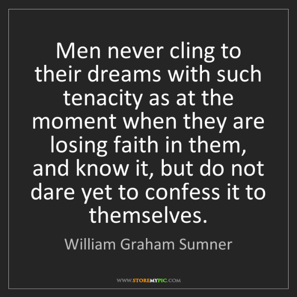 William Graham Sumner: Men never cling to their dreams with such tenacity as...