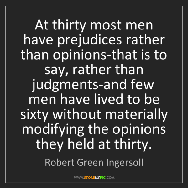 Robert Green Ingersoll: At thirty most men have prejudices rather than opinions-that...