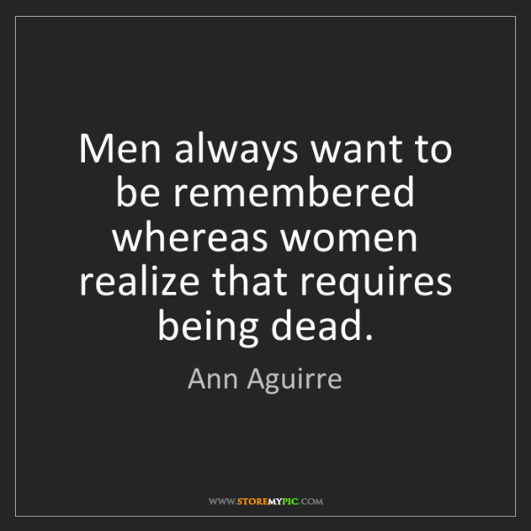 Ann Aguirre: Men always want to be remembered whereas women realize...