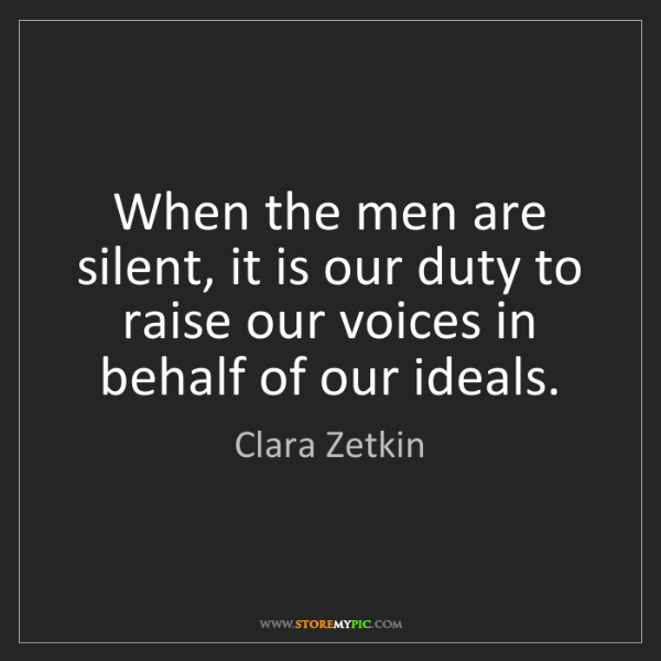 Clara Zetkin: When the men are silent, it is our duty to raise our...