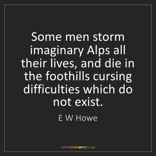 E W Howe: Some men storm imaginary Alps all their lives, and die...
