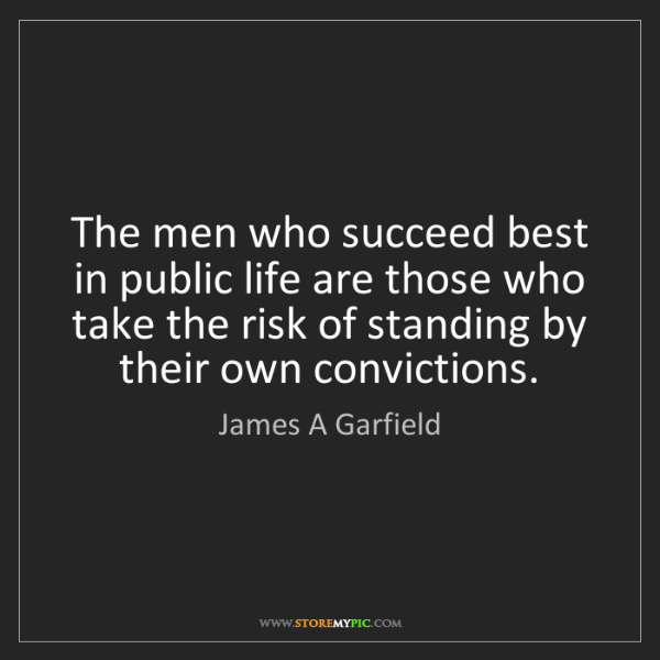 James A Garfield: The men who succeed best in public life are those who...