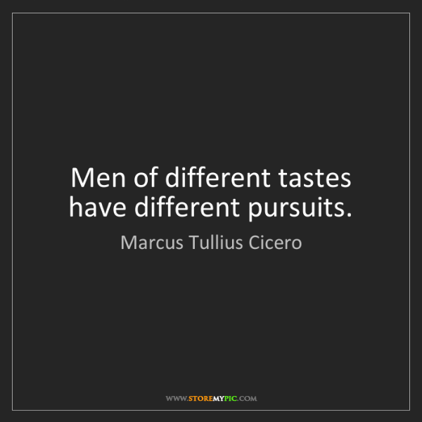 Marcus Tullius Cicero: Men of different tastes have different pursuits.