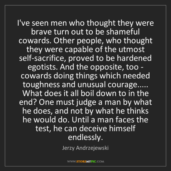 Jerzy Andrzejewski: I've seen men who thought they were brave turn out to...