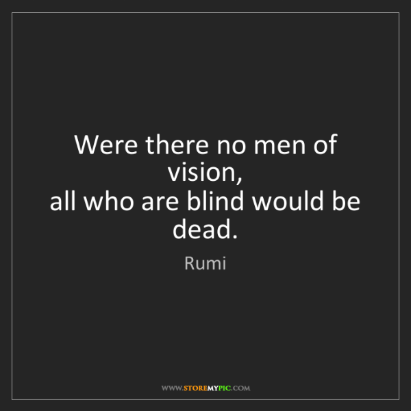 Rumi: Were there no men of vision,   all who are blind would...