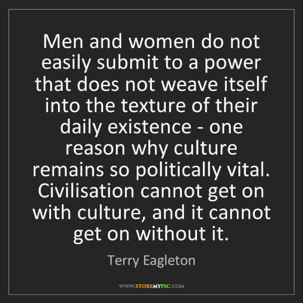 Terry Eagleton: Men and women do not easily submit to a power that does...