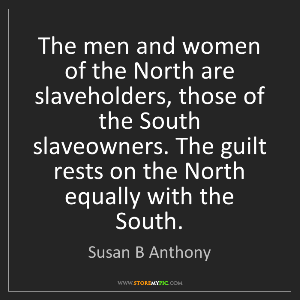 Susan B Anthony: The men and women of the North are slaveholders, those...