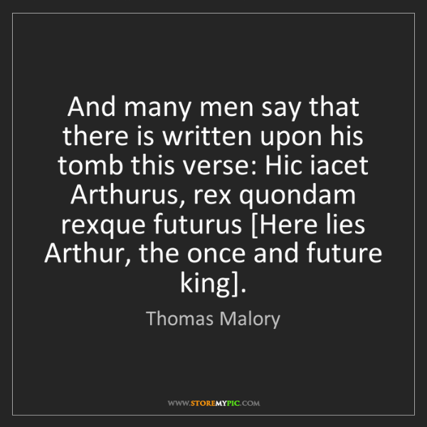 Thomas Malory: And many men say that there is written upon his tomb...