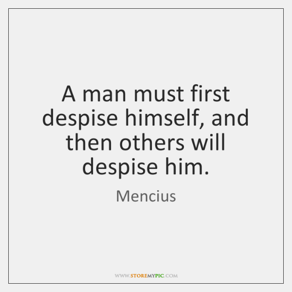 A man must first despise himself, and then others will despise him.